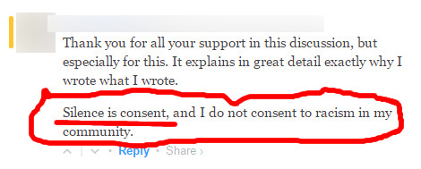 "A Quote from a Patheos blog reading, ""Thank you for all your support in this discussion, but especially for this. It explains in great detail exactly why I wrote what I wrote. Silence is consent, and I do not consent to racism in my community."" The identity of the quoted has been blurred out."